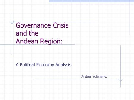 Governance Crisis and the Andean Region: A Political Economy Analysis. Andres Solimano.