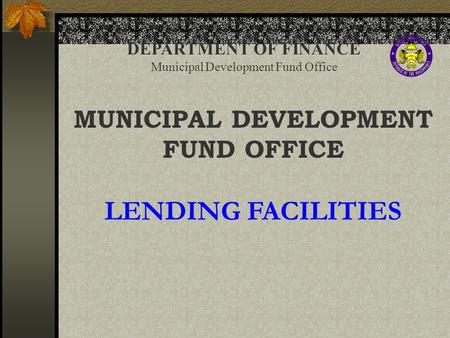 DEPARTMENT OF FINANCE Municipal Development Fund Office MUNICIPAL DEVELOPMENT FUND OFFICE LENDING FACILITIES.