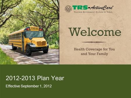 2012-2013 Plan Year Effective September 1, 2012. 2 Agenda TRS-ActiveCare Program Highlights –Enrollment Summary –Facts and Figures 2012-2013 Health Plan.