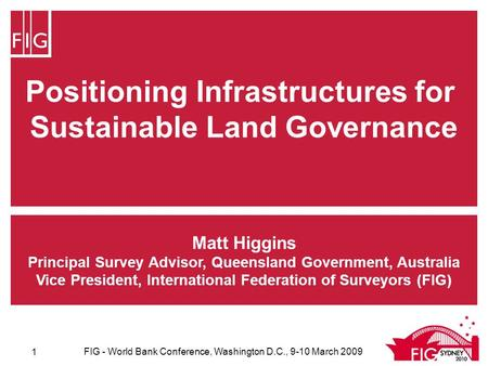 Positioning Infrastructures for Sustainable Land Governance Matt Higgins Principal Survey Advisor, Queensland Government, Australia Vice President, International.