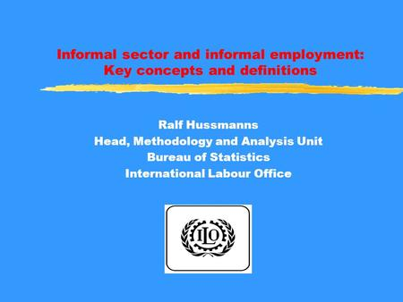 Informal sector and informal employment: Key concepts and definitions Ralf Hussmanns Head, Methodology and Analysis Unit Bureau of Statistics International.