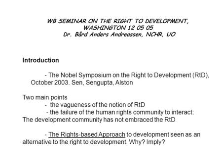 WB SEMINAR ON THE RIGHT TO DEVELOPMENT, WASHINGTON 12 05 05 Dr. Bård Anders Andreassen, NCHR, UO Introduction - The Nobel Symposium on the Right to Development.