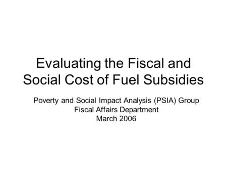 Evaluating the Fiscal and Social Cost of Fuel Subsidies Poverty and Social Impact Analysis (PSIA) Group Fiscal Affairs Department March 2006.