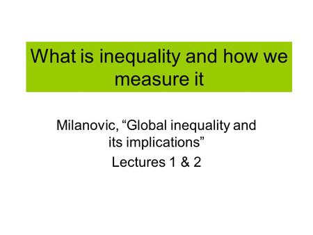 What is inequality and how we measure it Milanovic, Global inequality and its implications Lectures 1 & 2.