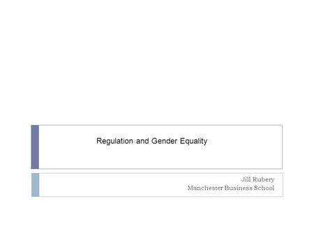 Jill Rubery Manchester Business School Regulation and Gender Equality.