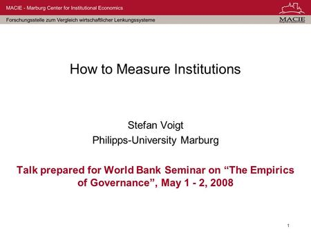 1 How to Measure Institutions Stefan Voigt Philipps-University Marburg Talk prepared for World Bank Seminar on The Empirics of Governance, May 1 - 2, 2008.