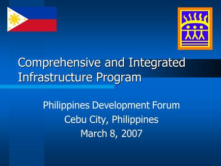 Comprehensive and Integrated Infrastructure Program Philippines Development Forum Cebu City, Philippines March 8, 2007.