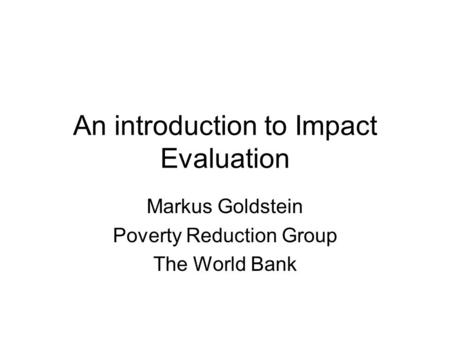An introduction to Impact Evaluation Markus Goldstein Poverty Reduction Group The World Bank.