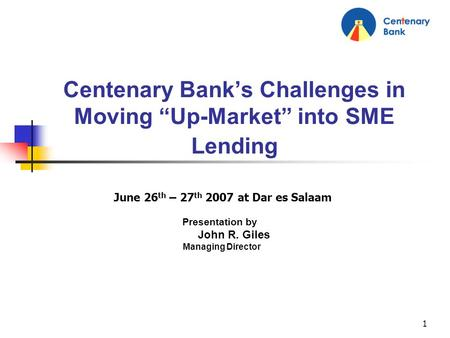 1 Centenary Banks Challenges in Moving Up-Market into SME Lending June 26 th – 27 th 2007 at Dar es Salaam Presentation by John R. Giles Managing Director.