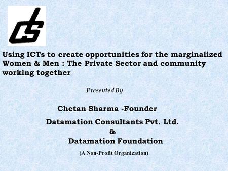 Using ICTs to create opportunities for the marginalized Women & Men : The Private Sector and community working together Presented By Chetan Sharma -Founder.