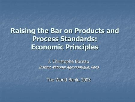 Raising the Bar on Products and Process Standards: Economic Principles J. Christophe Bureau Institut National Agronomique, Paris The World Bank, 2003.