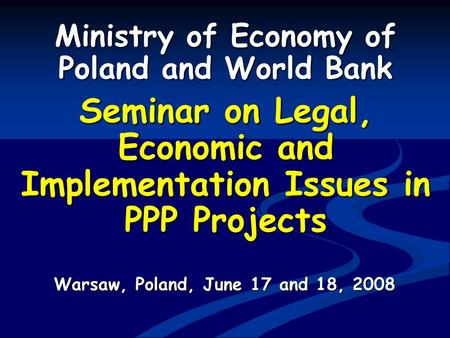 Ministry of Economy of Poland and World Bank Seminar on Legal, Economic and Implementation Issues in PPP Projects Warsaw, Poland, June 17 and 18, 2008.