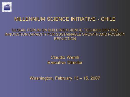 MILLENNIUM SCIENCE INITIATIVE - CHILE GLOBAL FORUM ON BUILDING SCIENCE, TECHNOLOGY AND INNOVATION CAPACITY FOR SUSTAINABLE GROWTH AND POVERTY REDUCTION.