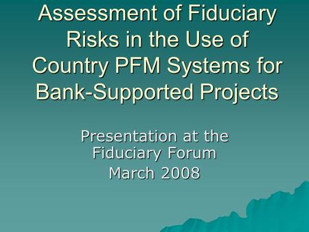Assessment of Fiduciary Risks in the Use of Country PFM Systems for Bank-Supported Projects Presentation at the Fiduciary Forum March 2008.