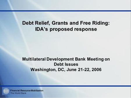 Financial Resource Mobilization The World Bank Debt Relief, Grants and Free Riding: IDAs proposed response Debt Relief, Grants and Free Riding: IDAs proposed.