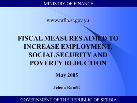 GOVERNMENT OF THE REPUBLIC OF SERBIA MINISTRY OF FINANCE www.mfin.sr.gov.yu FISCAL MEASURES AIMED TO INCREASE EMPLOYMENT, SOCIAL SECURITY AND POVERTY REDUCTION.