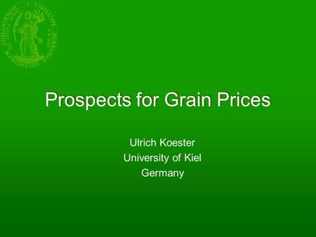 Prospects for Grain Prices Ulrich Koester University of Kiel Germany.