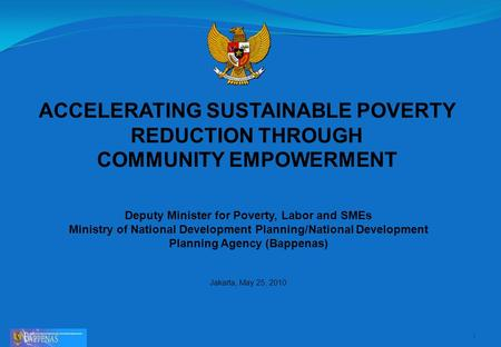 ACCELERATING SUSTAINABLE POVERTY REDUCTION THROUGH COMMUNITY EMPOWERMENT 1 Deputy Minister for Poverty, Labor and SMEs Ministry of National Development.