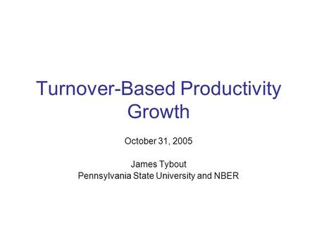 Turnover-Based Productivity Growth October 31, 2005 James Tybout Pennsylvania State University and NBER.