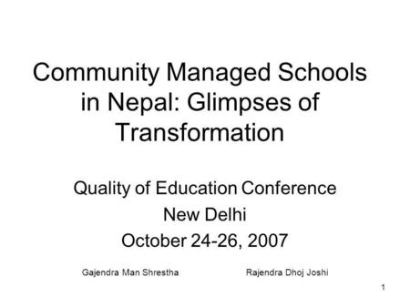 1 Community Managed Schools in Nepal: Glimpses of Transformation Quality of Education Conference New Delhi October 24-26, 2007 Gajendra Man ShresthaRajendra.