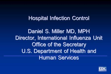 Hospital Infection Control Daniel S. Miller MD, MPH Director, International Influenza Unit Office of the Secretary U.S. Department of Health and Human.