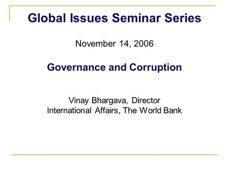 Global Issues Seminar Series November 14, 2006 Governance and Corruption Vinay Bhargava, Director International Affairs, The World Bank.
