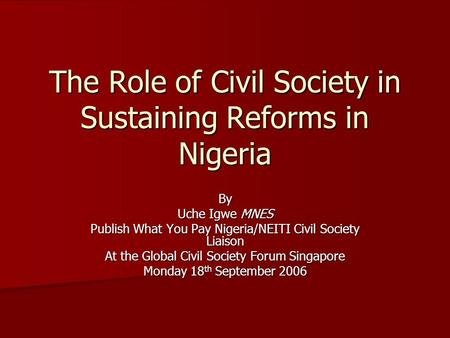The Role of Civil Society in Sustaining Reforms in Nigeria By Uche Igwe MNES Publish What You Pay Nigeria/NEITI Civil Society Liaison At the Global Civil.
