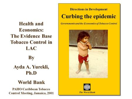 1 Directions in Development Curbing the epidemic Governments and the Economics of Tobacco Control The World Bank Health and Economics: The Evidence Base.