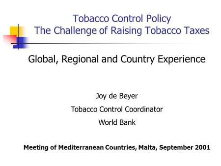 Tobacco Control Policy The Challenge of Raising Tobacco Taxes Global, Regional and Country Experience Joy de Beyer Tobacco Control Coordinator World Bank.