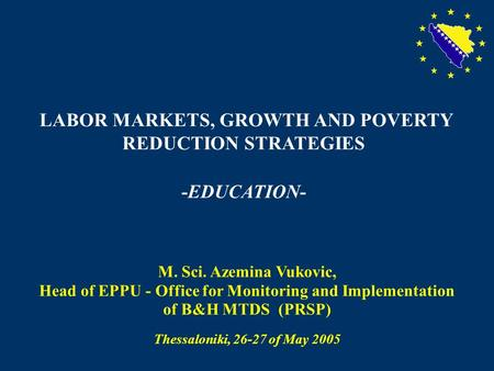 1 LABOR MARKETS, GROWTH AND POVERTY REDUCTION STRATEGIES -EDUCATION- M. Sci. Azemina Vukovic, Head of EPPU - Office for Monitoring and Implementation of.