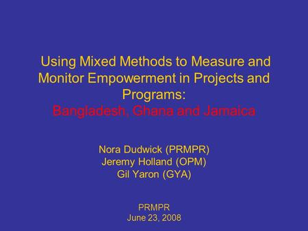 Using Mixed Methods to Measure and Monitor Empowerment in Projects and Programs: Bangladesh, Ghana and Jamaica Nora Dudwick (PRMPR) Jeremy Holland (OPM)