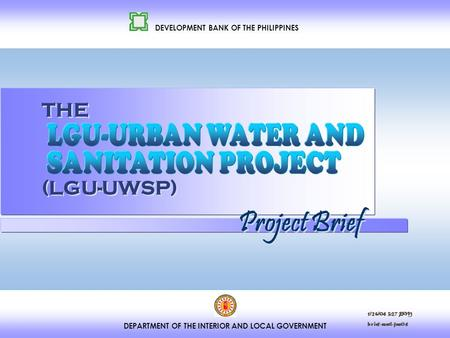DEPARTMENT OF THE INTERIOR AND LOCAL GOVERNMENT DEVELOPMENT BANK OF THE PHILIPPINES THE (LGU-UWSP) Project Brief 1/26/04 3:27 PM brief-matl-jan04.