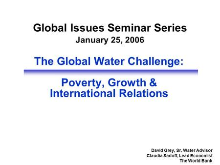The Global Water Challenge: Poverty, Growth & International Relations David Grey, Sr. Water Advisor Claudia Sadoff, Lead Economist The World Bank Global.