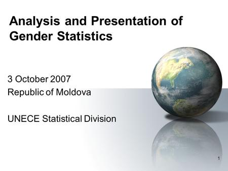 1 Analysis and Presentation of Gender Statistics 3 October 2007 Republic of Moldova UNECE Statistical Division.