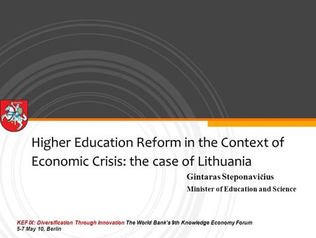 Higher Education Reform in the Context of Economic Crisis: the case of Lithuania Gintaras Steponavi č ius Minister of Education and Science KEF IX: Diversification.