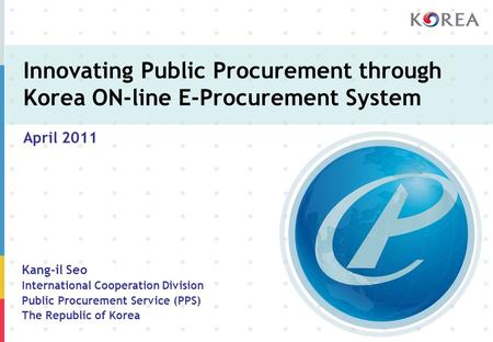 Innovating Public Procurement through Korea ON-line E-Procurement System April 2011 Kang-il Seo International Cooperation Division Public Procurement Service.