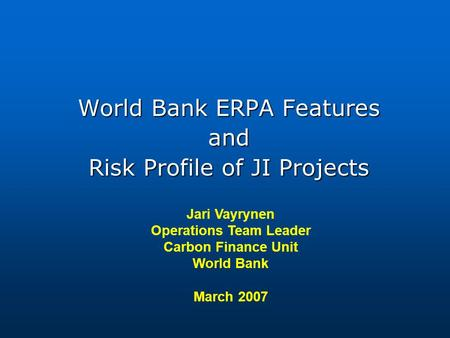 Jari Vayrynen Operations Team Leader Carbon Finance Unit World Bank March 2007 World Bank ERPA Features and Risk Profile of JI Projects.