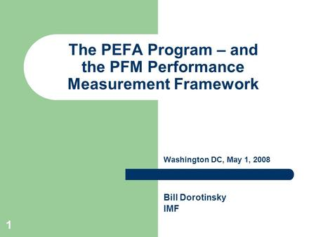 1 The PEFA Program – and the PFM Performance Measurement Framework Washington DC, May 1, 2008 Bill Dorotinsky IMF.