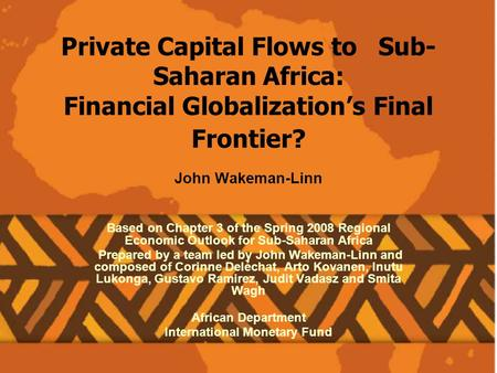 Private Capital Flows to Sub- Saharan Africa: Financial Globalizations Final Frontier? John Wakeman-Linn Based on Chapter 3 of the Spring 2008 Regional.