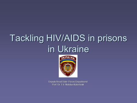 Tackling HIV/AIDS in prisons in Ukraine Deputy Head State Prison Department Prof. Dr. Ed. Natalya Kalashnik.