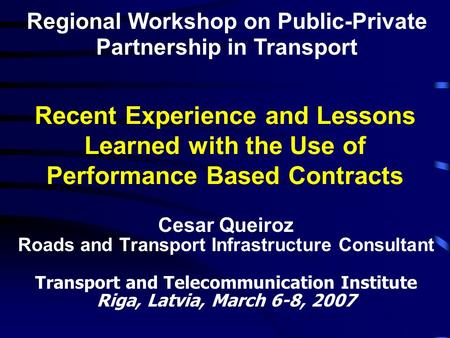 Recent Experience and Lessons Learned with the Use of Performance Based Contracts Cesar Queiroz Roads and Transport Infrastructure Consultant Transport.