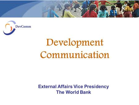 Development Communication External Affairs Vice Presidency The World Bank.