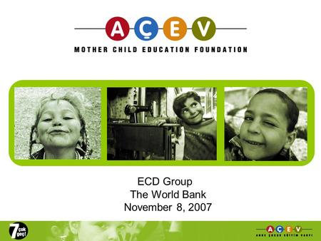 ECD Group The World Bank November 8, 2007. Outline of Presentation Status of ECD Services in Turkey ACEVs alternative ECD models From field work to advocacy: