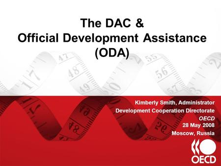 The DAC & Official Development Assistance (ODA) Kimberly Smith, Administrator Development Cooperation Directorate OECD 28 May 2008 Moscow, Russia.