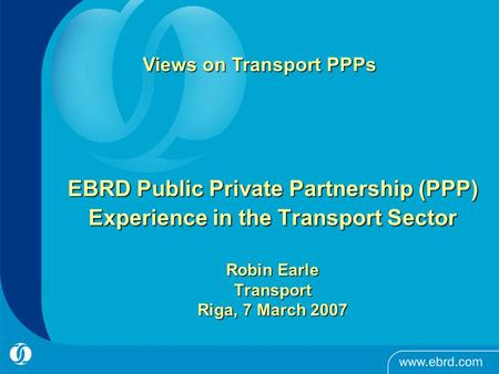 EBRD Public Private Partnership (PPP) Experience in the Transport Sector Robin Earle Transport Riga, 7 March 2007 Views on Transport PPPs.