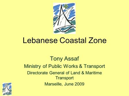 Lebanese Coastal Zone Tony Assaf Ministry of Public Works & Transport Directorate General of Land & Maritime Transport Marseille, June 2009.