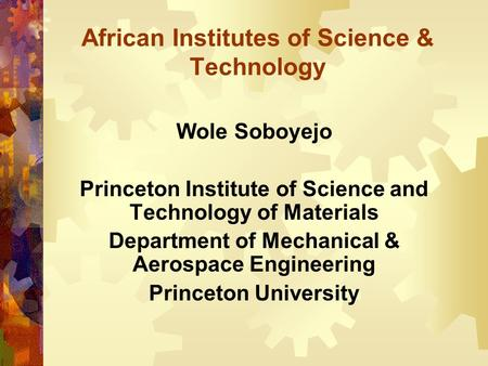 African Institutes of Science & Technology Wole Soboyejo Princeton Institute of Science and Technology of Materials Department of Mechanical & Aerospace.