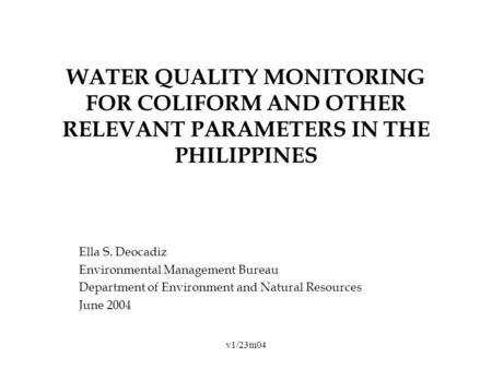 V1/23m04 WATER QUALITY MONITORING FOR COLIFORM AND OTHER RELEVANT PARAMETERS IN THE PHILIPPINES Ella S. Deocadiz Environmental Management Bureau Department.