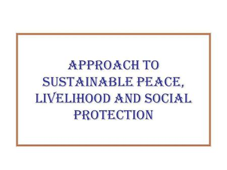 Approach to Sustainable Peace, Livelihood and Social Protection.