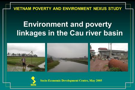 VIETNAM POVERTY AND ENVIRONMENT NEXUS STUDY Environment and poverty linkages in the Cau river basin Socio-Economic Development Centre, May 2005.